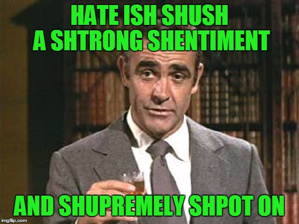HATE ISH SHUSH A SHTRONG SHENTIMENT AND SHUPREMELY SHPOT ON | made w/ Imgflip meme maker