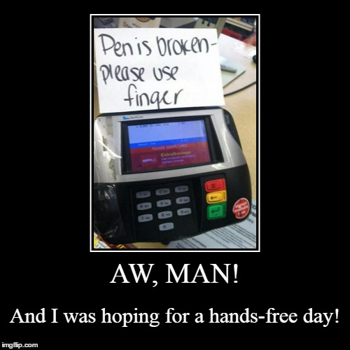 maybe I should call the doc about this 4-hour 'issue' | AW, MAN! | And I was hoping for a hands-free day! | image tagged in funny,demotivationals,memes,shopping | made w/ Imgflip demotivational maker