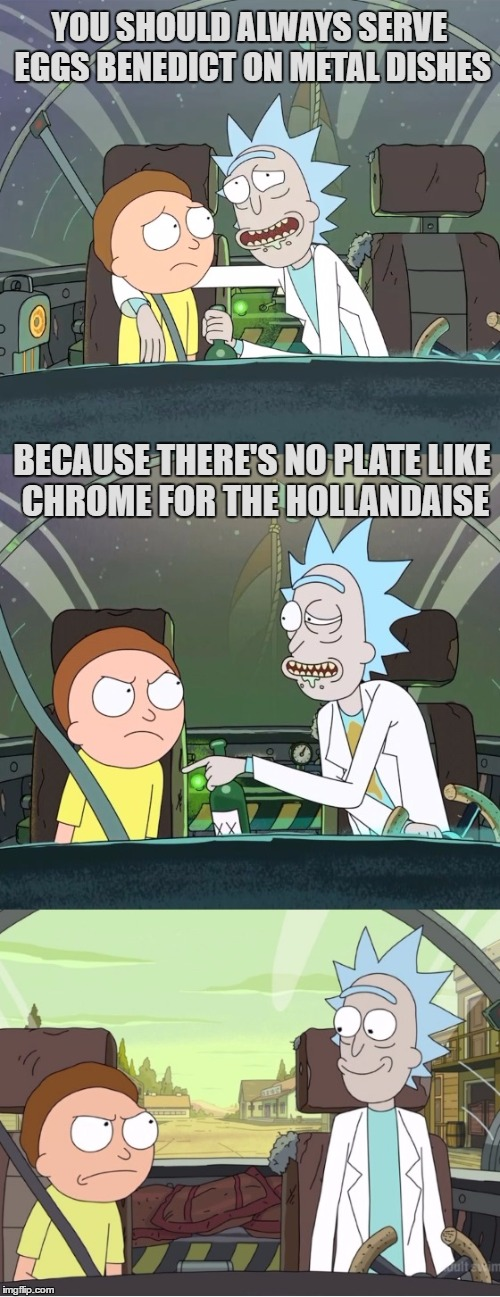 Bad Pun Rick and Morty | YOU SHOULD ALWAYS SERVE EGGS BENEDICT ON METAL DISHES BECAUSE THERE'S NO PLATE LIKE CHROME FOR THE HOLLANDAISE | image tagged in bad pun rick  morty,bad pun,eggs,benedict,chrome,hollandaise | made w/ Imgflip meme maker