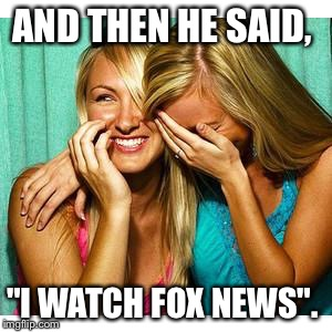 "girls laughing | AND THEN HE SAID, ""I WATCH FOX NEWS"". 