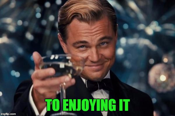 Leonardo Dicaprio Cheers Meme | TO ENJOYING IT | image tagged in memes,leonardo dicaprio cheers | made w/ Imgflip meme maker