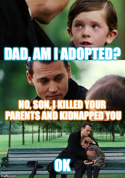 Finding Neverland Meme | DAD, AM I ADOPTED? NO, SON, I KILLED YOUR PARENTS AND KIDNAPPED YOU OK | image tagged in memes,finding neverland | made w/ Imgflip meme maker