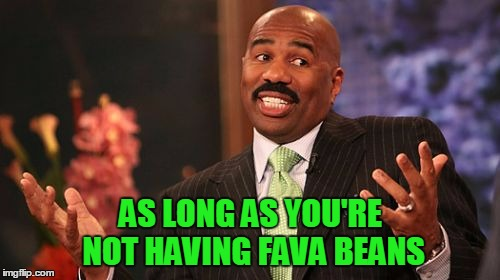 Steve Harvey Meme | AS LONG AS YOU'RE NOT HAVING FAVA BEANS | image tagged in memes,steve harvey | made w/ Imgflip meme maker
