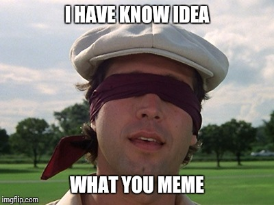 I HAVE KNOW IDEA WHAT YOU MEME | made w/ Imgflip meme maker