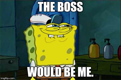 Dont You Squidward Meme | THE BOSS WOULD BE ME. | image tagged in memes,dont you squidward | made w/ Imgflip meme maker