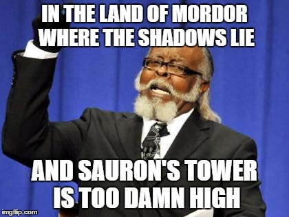 Too Damn High |  IN THE LAND OF MORDOR WHERE THE SHADOWS LIE; AND SAURON'S TOWER IS TOO DAMN HIGH | image tagged in memes,too damn high,the one ring,mordor,lord of the rings,warner bros | made w/ Imgflip meme maker