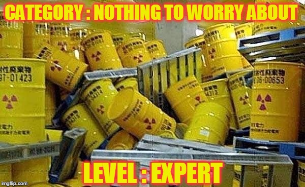 Whoopsie | CATEGORY : NOTHING TO WORRY ABOUT LEVEL : EXPERT | image tagged in meme,funny,nuclear waste,radioactivity,radiation | made w/ Imgflip meme maker