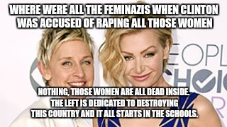 WHERE WERE ALL THE FEMINAZIS WHEN CLINTON WAS ACCUSED OF RAPING ALL THOSE WOMEN NOTHING, THOSE WOMEN ARE ALL DEAD INSIDE. THE LEFT IS DEDICA | made w/ Imgflip meme maker
