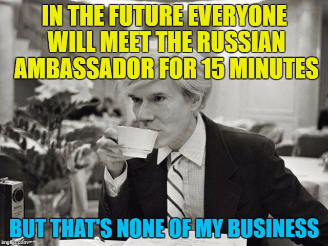 Little bit of politicski... :) | IN THE FUTURE EVERYONE WILL MEET THE RUSSIAN AMBASSADOR FOR 15 MINUTES BUT THAT'S NONE OF MY BUSINESS | image tagged in memes,russian ambassador,andy warhol,politics,trump,us politics | made w/ Imgflip meme maker