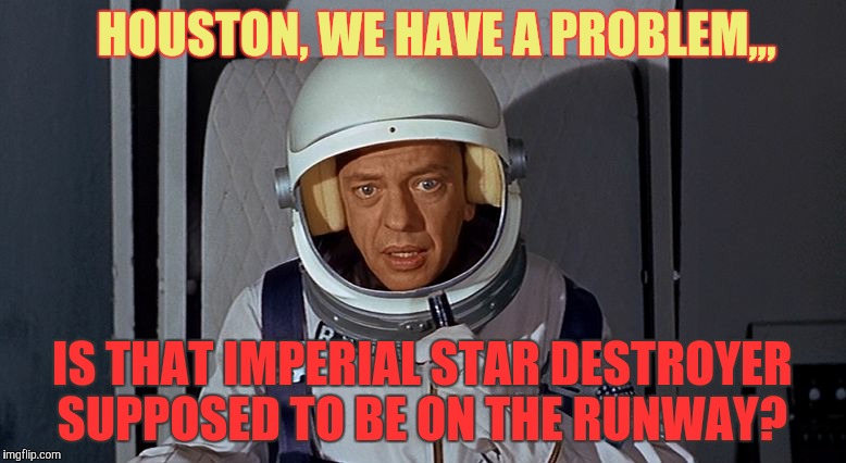 HOUSTON, WE HAVE A PROBLEM,,, IS THAT IMPERIAL STAR DESTROYER SUPPOSED TO BE ON THE RUNWAY? | image tagged in don knotts,houston we have a problem | made w/ Imgflip meme maker