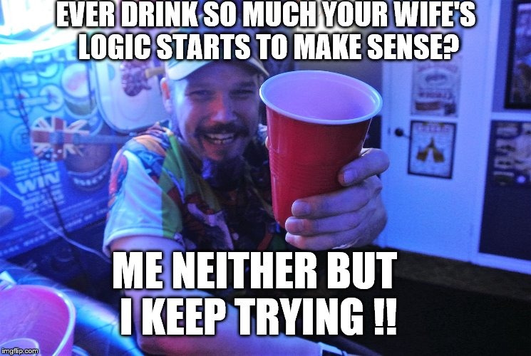 Drinking Logic | EVER DRINK SO MUCH YOUR WIFE'S LOGIC STARTS TO MAKE SENSE? ME NEITHER BUT I KEEP TRYING !! | image tagged in never give up | made w/ Imgflip meme maker