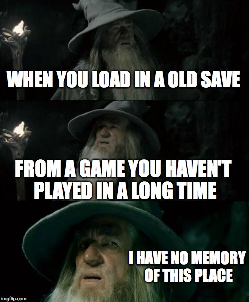 Confused Gandalf Meme | WHEN YOU LOAD IN A OLD SAVE FROM A GAME YOU HAVEN'T PLAYED IN A LONG TIME I HAVE NO MEMORY OF THIS PLACE | image tagged in memes,confused gandalf | made w/ Imgflip meme maker