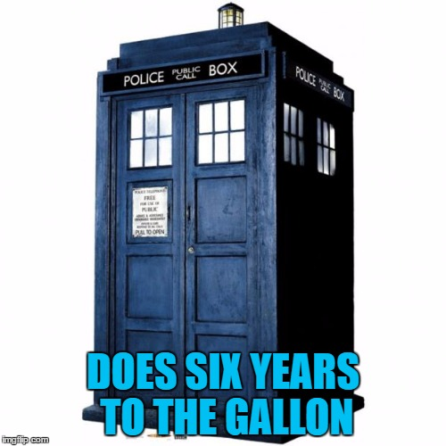 On a good  day it does seven... :) | DOES SIX YEARS TO THE GALLON | image tagged in tardis,memes,doctor who,tv,british tv,time travel | made w/ Imgflip meme maker