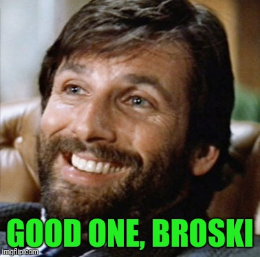 GOOD ONE, BROSKI | made w/ Imgflip meme maker