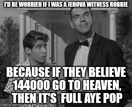 I'D BE WORRIED IF I WAS A JEHOVA WITNESS ROBBIE BECAUSE IF THEY BELIEVE 144000 GO TO HEAVEN, THEN IT'S  FULL AYE POP | made w/ Imgflip meme maker