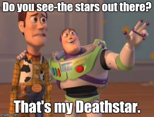 X, X Everywhere Meme | Do you see-the stars out there? That's my Deathstar. | image tagged in memes,x,x everywhere,x x everywhere | made w/ Imgflip meme maker