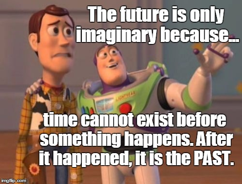 To the FUTURE... | The future is only imaginary because... time cannot exist before something happens. After it happened, it is the PAST. | image tagged in memes,future,past,imaginary,fosters home for imaginary friends,x x everywhere | made w/ Imgflip meme maker