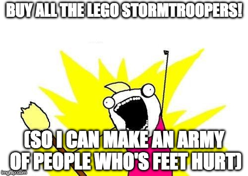 My secret plans for world domination |  BUY ALL THE LEGO STORMTROOPERS! (SO I CAN MAKE AN ARMY OF PEOPLE WHO'S FEET HURT) | image tagged in memes,x all the y,lego,stormtroopers | made w/ Imgflip meme maker