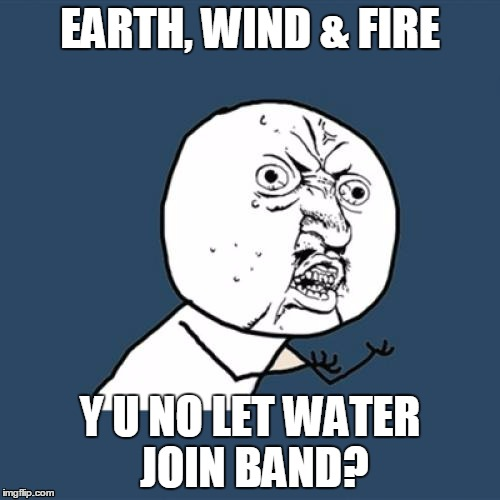 Either Water sucks, or they were just being mean | EARTH, WIND & FIRE Y U NO LET WATER JOIN BAND? | image tagged in memes,y u no | made w/ Imgflip meme maker