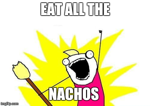 X All The Y Meme | EAT ALL THE NACHOS | image tagged in memes,x all the y | made w/ Imgflip meme maker