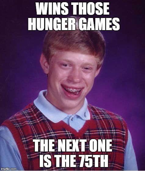 Bad Luck Brian Meme | WINS THOSE HUNGER GAMES THE NEXT ONE IS THE 75TH | image tagged in memes,bad luck brian | made w/ Imgflip meme maker