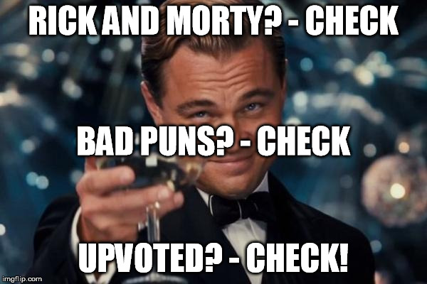 Leonardo Dicaprio Cheers Meme | RICK AND MORTY? - CHECK UPVOTED? - CHECK! BAD PUNS? - CHECK | image tagged in memes,leonardo dicaprio cheers | made w/ Imgflip meme maker