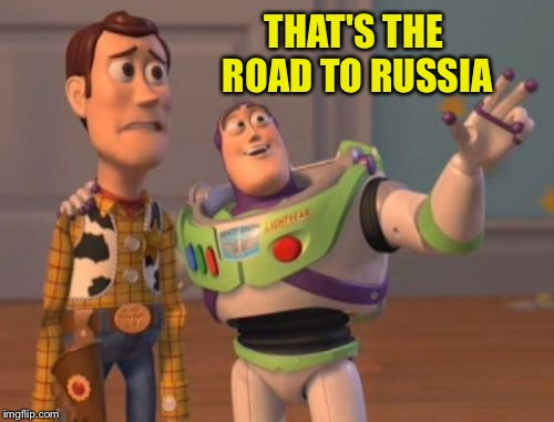 X, X Everywhere Meme | THAT'S THE ROAD TO RUSSIA | image tagged in memes,x,x everywhere,x x everywhere | made w/ Imgflip meme maker