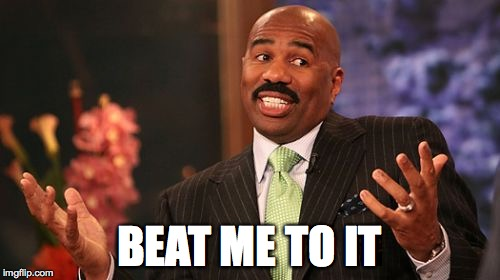 Steve Harvey Meme | BEAT ME TO IT | image tagged in memes,steve harvey | made w/ Imgflip meme maker