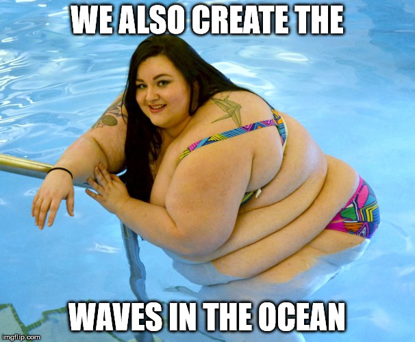 WE ALSO CREATE THE WAVES IN THE OCEAN | made w/ Imgflip meme maker