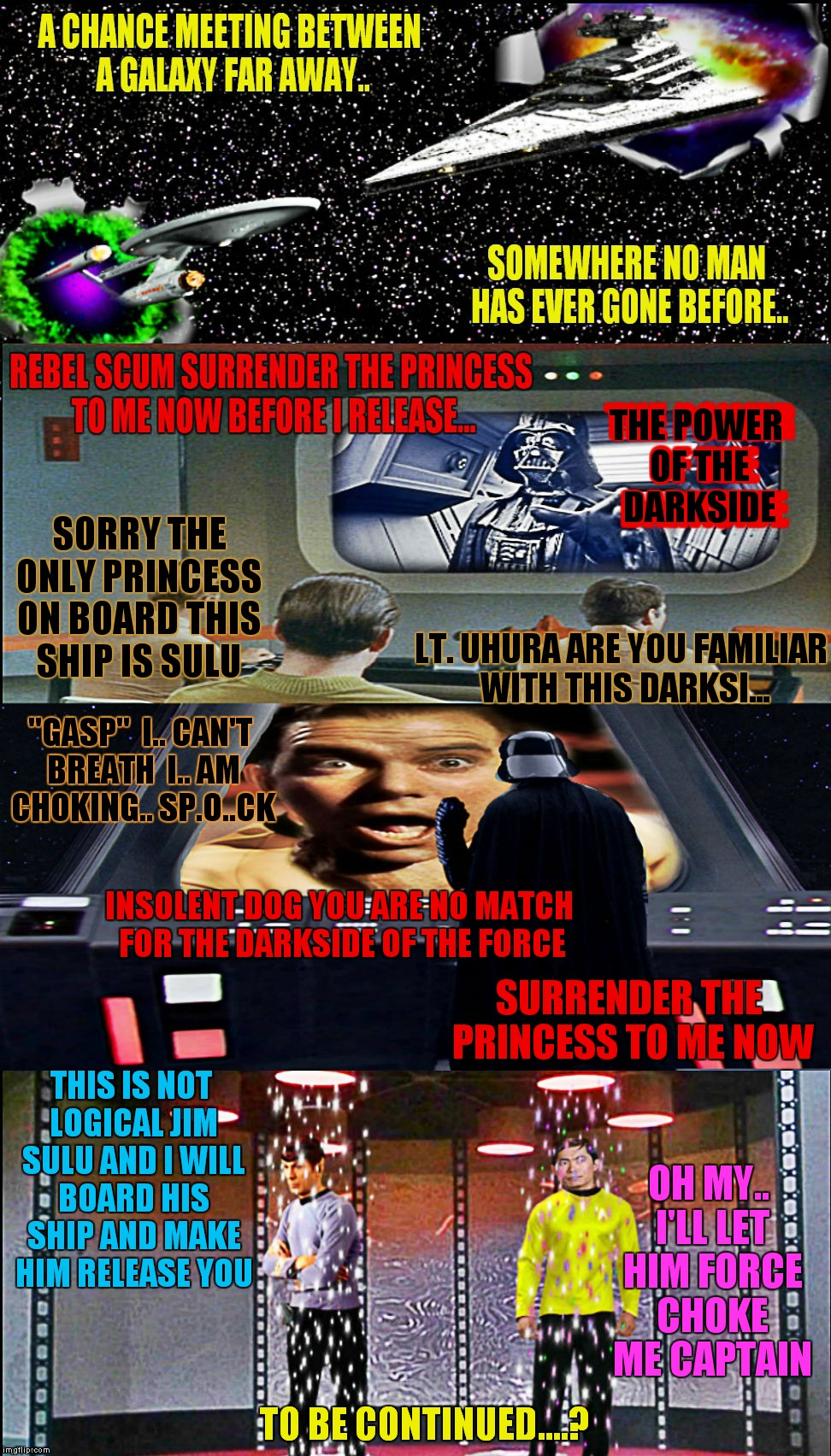 Is Kirk hiding the Princess from her Father? Will Spock be able to out logic the force? Can Sulu get a cape like Vaders??? | THE POWER OF THE DARKSIDE TO BE CONTINUED....? THE POWER OF THE DARKSIDE SORRY THE ONLY PRINCESS ON BOARD THIS SHIP IS SULU LT. UHURA ARE YO | image tagged in star wars vs star trek,star wars,star trek,meme mash up,to be continued | made w/ Imgflip meme maker
