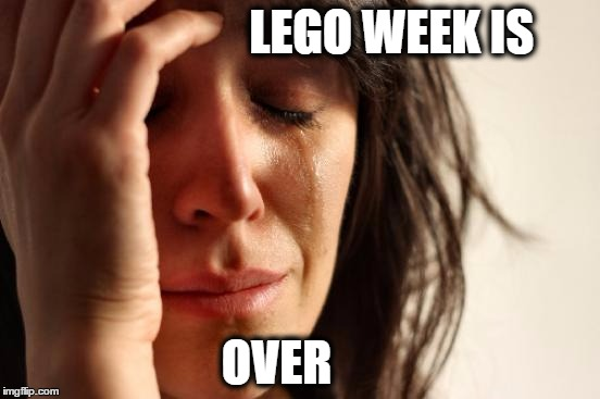 First World Problems Meme | LEGO WEEK IS OVER | image tagged in memes,first world problems | made w/ Imgflip meme maker