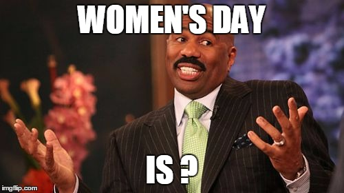 Steve Harvey Meme | WOMEN'S DAY IS ? | image tagged in memes,steve harvey | made w/ Imgflip meme maker