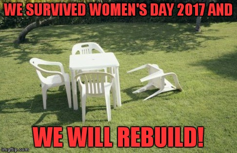 Sandwiches didn't get made, it was utter carnage... | WE SURVIVED WOMEN'S DAY 2017 AND WE WILL REBUILD! | image tagged in memes,we will rebuild,international women's day,protest,lame | made w/ Imgflip meme maker