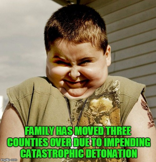 FAMILY HAS MOVED THREE COUNTIES OVER DUE TO IMPENDING CATASTROPHIC DETONATION | made w/ Imgflip meme maker