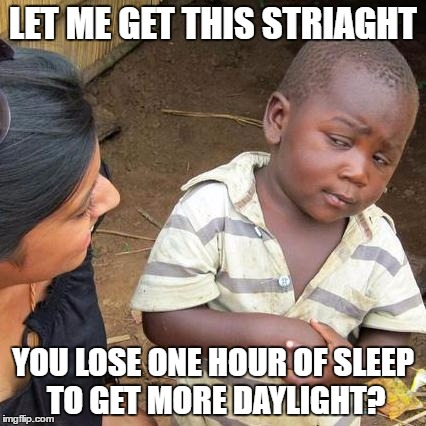 get rid of it already | LET ME GET THIS STRIAGHT YOU LOSE ONE HOUR OF SLEEP TO GET MORE DAYLIGHT? | image tagged in memes,third world skeptical kid | made w/ Imgflip meme maker