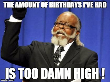 Too Damn High Meme | THE AMOUNT OF BIRTHDAYS I'VE HAD IS TOO DAMN HIGH ! | image tagged in memes,too damn high | made w/ Imgflip meme maker