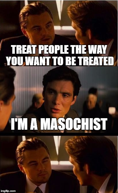 Always an exception to the rule... | TREAT PEOPLE THE WAY YOU WANT TO BE TREATED I'M A MASOCHIST | image tagged in memes,inception,sadism,the golden rule | made w/ Imgflip meme maker