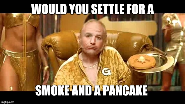WOULD YOU SETTLE FOR A SMOKE AND A PANCAKE | made w/ Imgflip meme maker