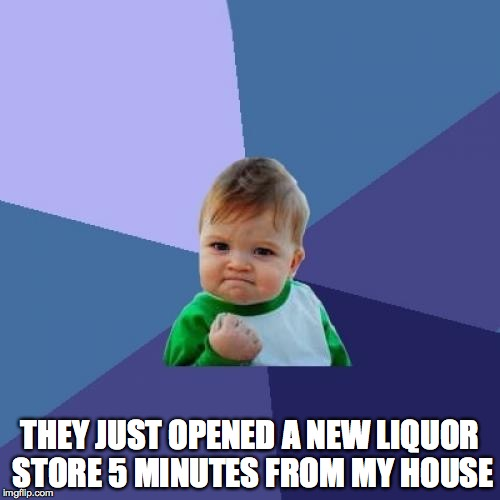 Until now I had to drive 10 minutes  | THEY JUST OPENED A NEW LIQUOR STORE 5 MINUTES FROM MY HOUSE | image tagged in memes,success kid | made w/ Imgflip meme maker
