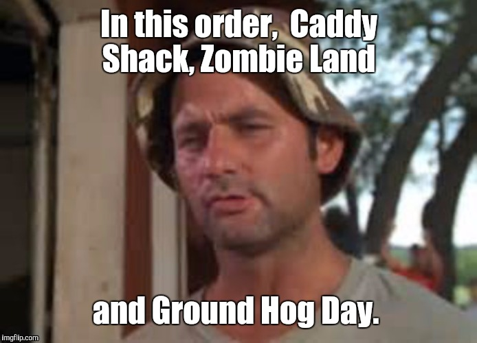 1a1qvy.jpg | In this order,  Caddy Shack, Zombie Land and Ground Hog Day. | image tagged in 1a1qvyjpg | made w/ Imgflip meme maker