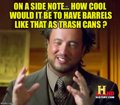 Ancient Aliens Meme | ON A SIDE NOTE... HOW COOL WOULD IT BE TO HAVE BARRELS LIKE THAT AS TRASH CANS ? | image tagged in memes,ancient aliens | made w/ Imgflip meme maker