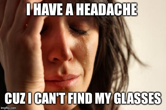 First World Problems Meme | I HAVE A HEADACHE CUZ I CAN'T FIND MY GLASSES | image tagged in memes,first world problems | made w/ Imgflip meme maker