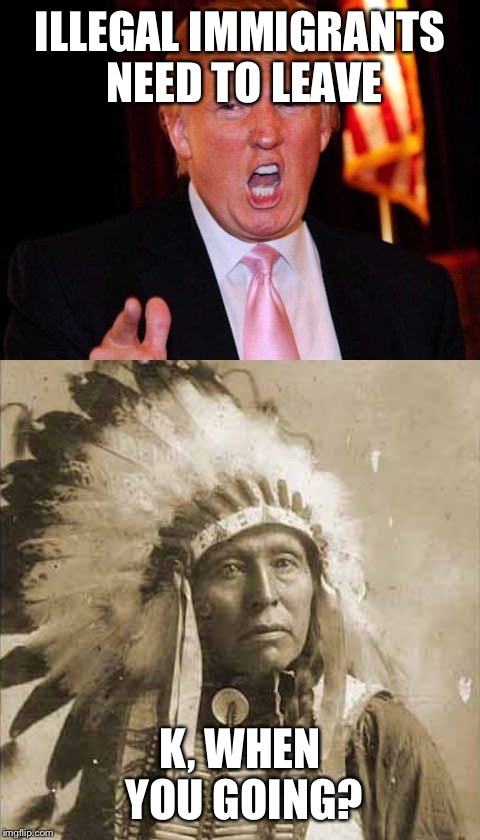 Donald Trump and Native American | ILLEGAL IMMIGRANTS NEED TO LEAVE K, WHEN YOU GOING? | image tagged in donald trump and native american | made w/ Imgflip meme maker