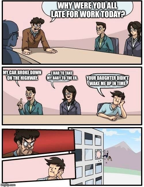 Boardroom Meeting Suggestion Meme | WHY WERE YOU ALL LATE FOR WORK TODAY? MY CAR BROKE DOWN ON THE HIGHWAY. I HAD TO TAKE MY BABY TO THE ER. YOUR DAUGHTER DIDN'T WAKE ME UP IN  | image tagged in memes,boardroom meeting suggestion | made w/ Imgflip meme maker