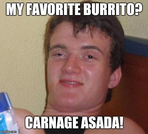10 Guy Meme | MY FAVORITE BURRITO? CARNAGE ASADA! | image tagged in memes,10 guy | made w/ Imgflip meme maker