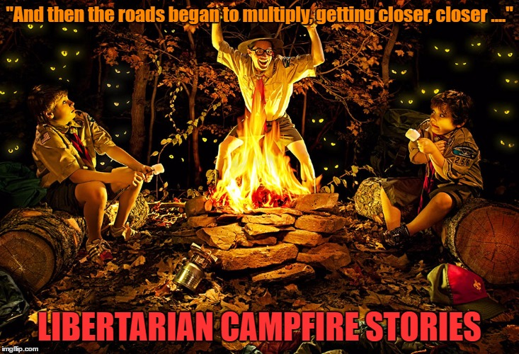 "Roads Are A Libertarian's Greatest Fear | ""And then the roads began to multiply, getting closer, closer ...."" LIBERTARIAN CAMPFIRE STORIES 