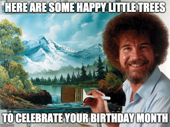 Party Like a Ross Happy Birthday | HERE ARE SOME HAPPY LITTLE TREES TO CELEBRATE YOUR BIRTHDAY MONTH | image tagged in party like a ross happy birthday | made w/ Imgflip meme maker