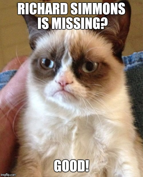 The world is a better place! | RICHARD SIMMONS IS MISSING? GOOD! | image tagged in memes,grumpy cat,ruchard simmons,missing | made w/ Imgflip meme maker