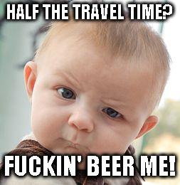 Skeptical Baby Meme | HALF THE TRAVEL TIME? F**KIN' BEER ME! | image tagged in memes,skeptical baby | made w/ Imgflip meme maker