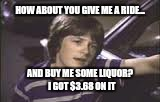 HOW ABOUT YOU GIVE ME A RIDE... AND BUY ME SOME LIQUOR?  I GOT $3.68 ON IT | made w/ Imgflip meme maker